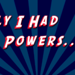 Week 8: If I could have one superpower…